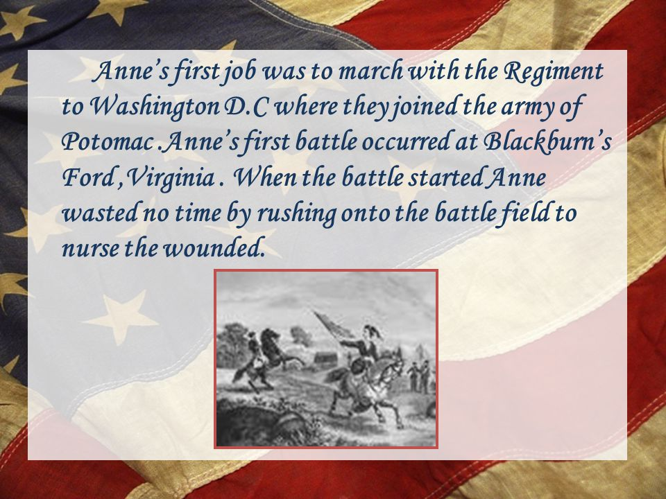Anne's first job was to march with the Regiment to Washington D.C where they joined the army of Potomac.Anne's first battle occurred at Blackburn's Ford,Virginia.