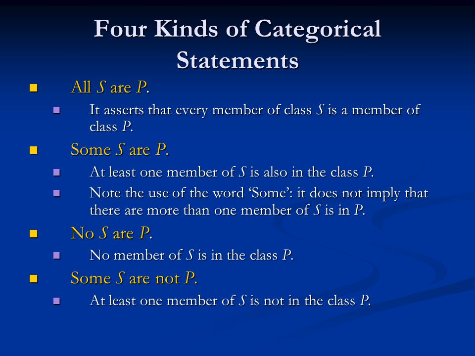 Four Kinds of Categorical Statements All S are P. All S are P. It asserts that every member of class S is a member of class P. It asserts that every m