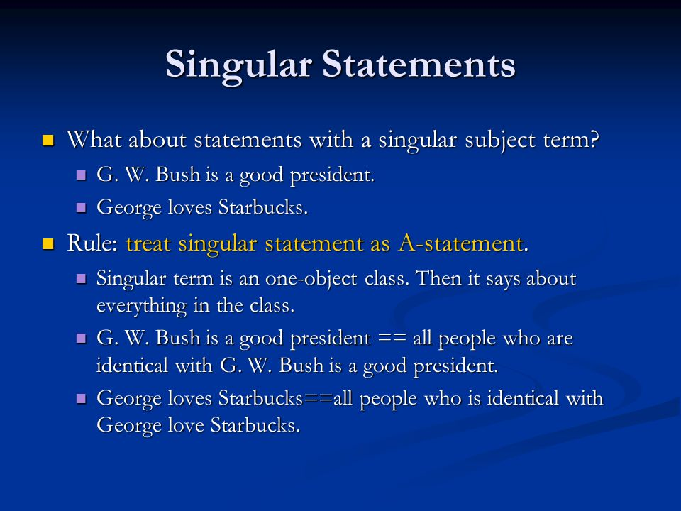 Singular Statements What about statements with a singular subject term? What about statements with a singular subject term? G. W. Bush is a good presi