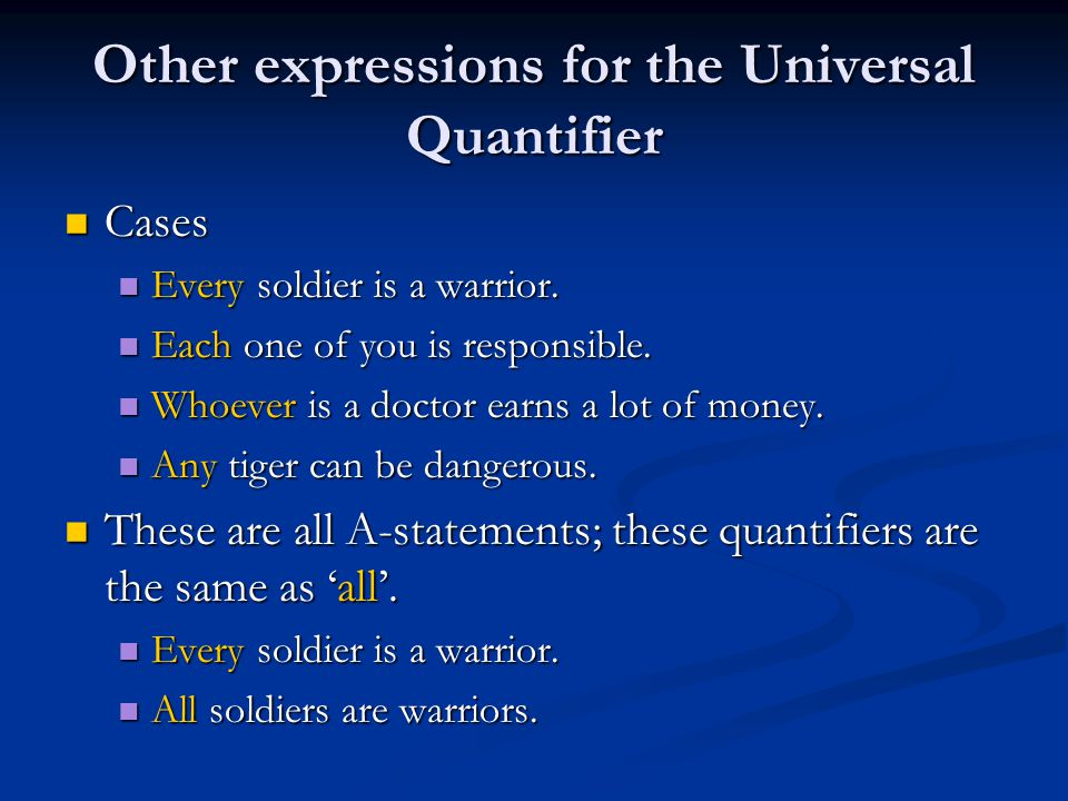 Other expressions for the Universal Quantifier Cases Cases Every soldier is a warrior. Every soldier is a warrior. Each one of you is responsible. Eac