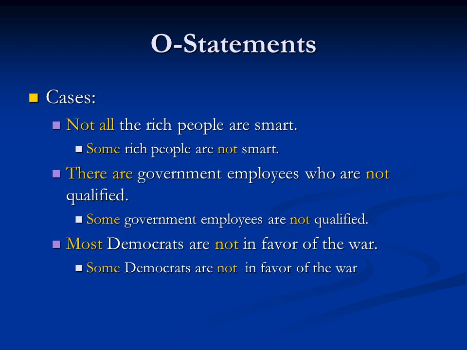 O-Statements Cases: Cases: Not all the rich people are smart. Not all the rich people are smart. Some rich people are not smart. Some rich people are