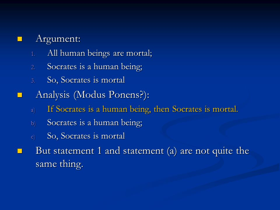 Argument: Argument: 1. All human beings are mortal; 2. Socrates is a human being; 3. So, Socrates is mortal Analysis (Modus Ponens?): Analysis (Modus