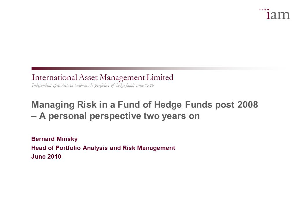 Independent specialists in tailor-made portfolios of hedge funds since 1989 International Asset Management Limited Managing Risk in a Fund of Hedge Funds post 2008 – A personal perspective two years on Bernard Minsky Head of Portfolio Analysis and Risk Management June 2010