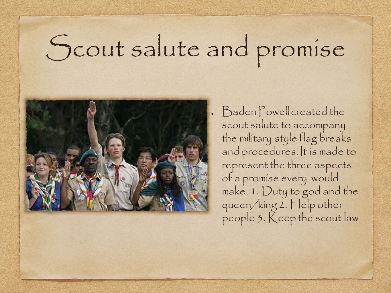 Scout salute and promise Baden Powell created the scout salute to accompany the military style flag breaks and procedures.