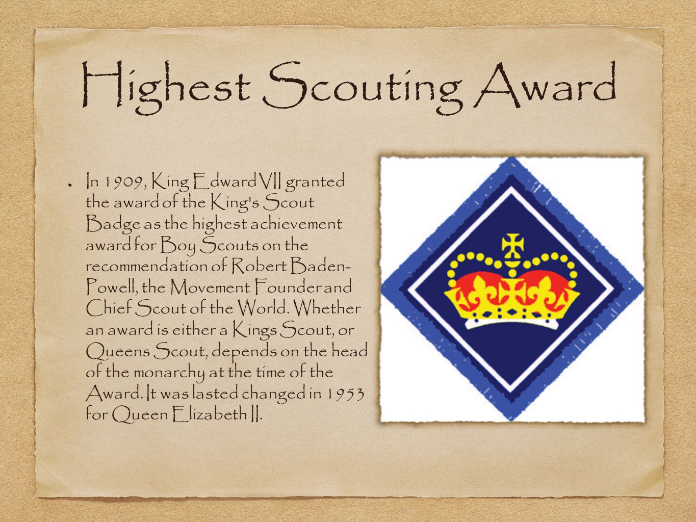 Highest Scouting Award In 1909, King Edward VII granted the award of the King s Scout Badge as the highest achievement award for Boy Scouts on the recommendation of Robert Baden- Powell, the Movement Founder and Chief Scout of the World.