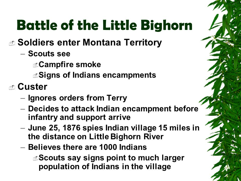 Battle of the Little Bighorn  Soldiers enter Montana Territory –Scouts see  Campfire smoke  Signs of Indians encampments  Custer –Ignores orders f