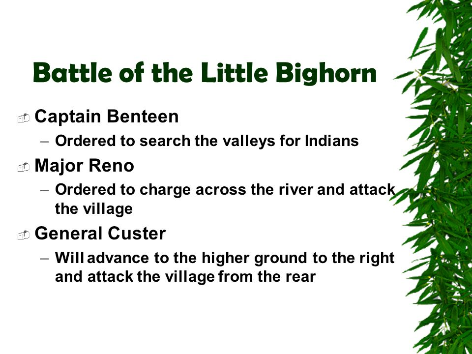 Battle of the Little Bighorn  Captain Benteen –Ordered to search the valleys for Indians  Major Reno –Ordered to charge across the river and attack