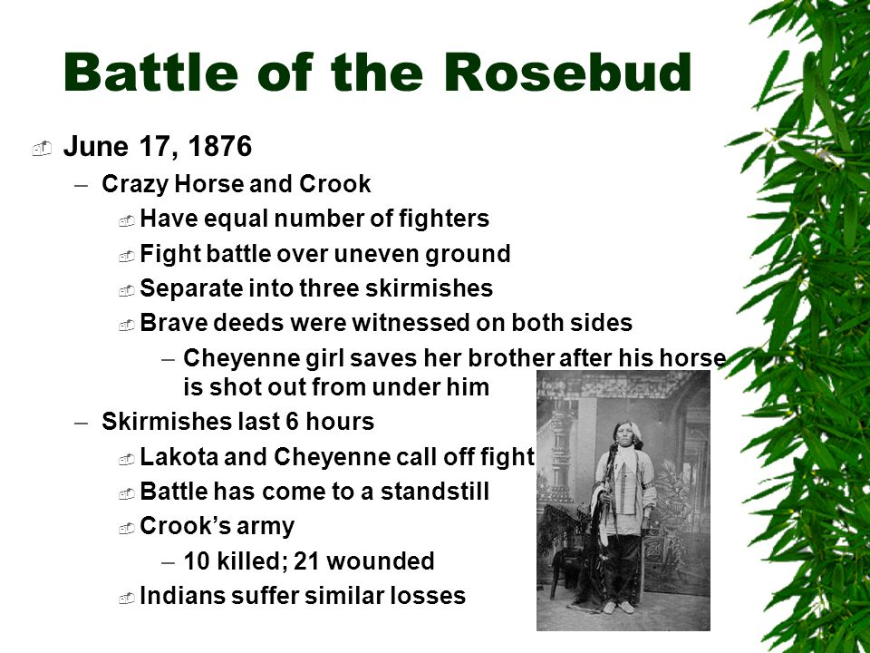 Battle of the Rosebud  Crook withdraws to Goose Creek –Near Sheridan, Wyoming –His troops are out of any further campaigns for two months  Different views of the battle –Crook blamed for the defeat 8 days later of Custer because he didn't route the Indians at Rosebud –Crook felt victorious because Indians left battlefield –Lakota and Sioux felt victorious because they defended their land –Crow and Shoshone (scouts) felt victorious because they helped fight the Lakota and Cheyenne who were encroaching on their lands