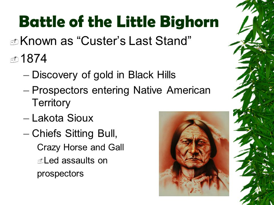 """Battle of the Little Bighorn  Known as """"Custer's Last Stand""""  1874 –Discovery of gold in Black Hills –Prospectors entering Native American Territory"""
