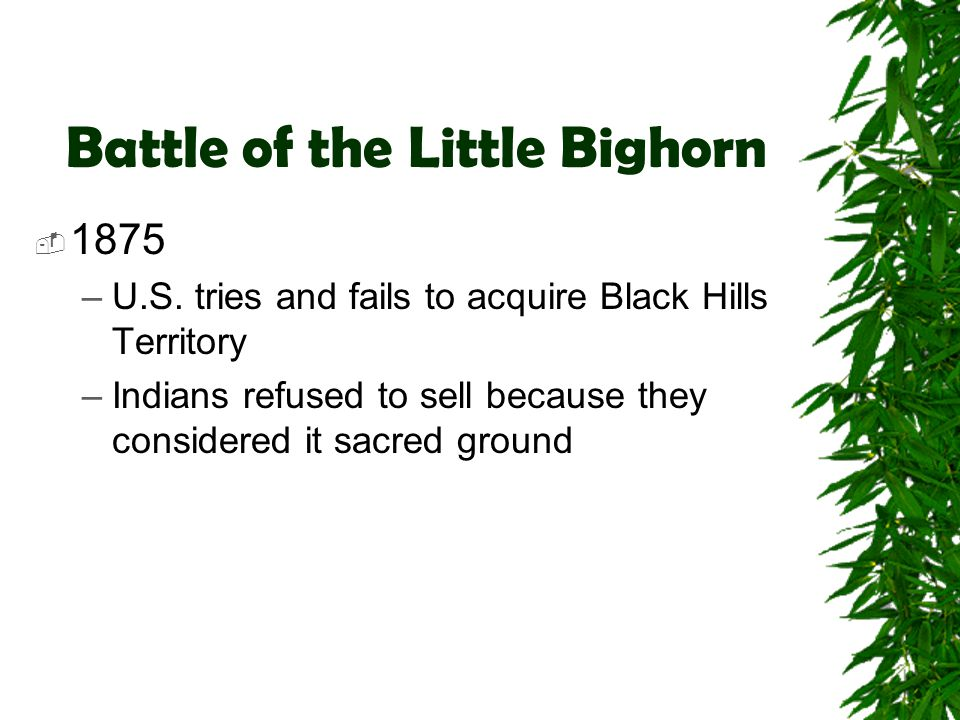 Battle of the Little Bighorn  1875 –U.S. tries and fails to acquire Black Hills Territory –Indians refused to sell because they considered it sacred