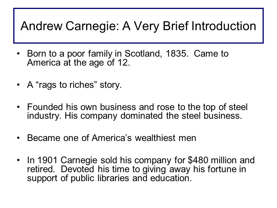 Andrew Carnegie: A Very Brief Introduction Born to a poor family in Scotland, 1835.