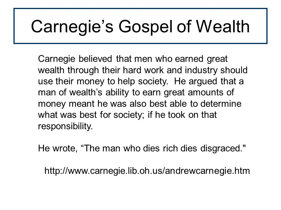 Carnegie's Gospel of Wealth Carnegie believed that men who earned great wealth through their hard work and industry should use their money to help society.