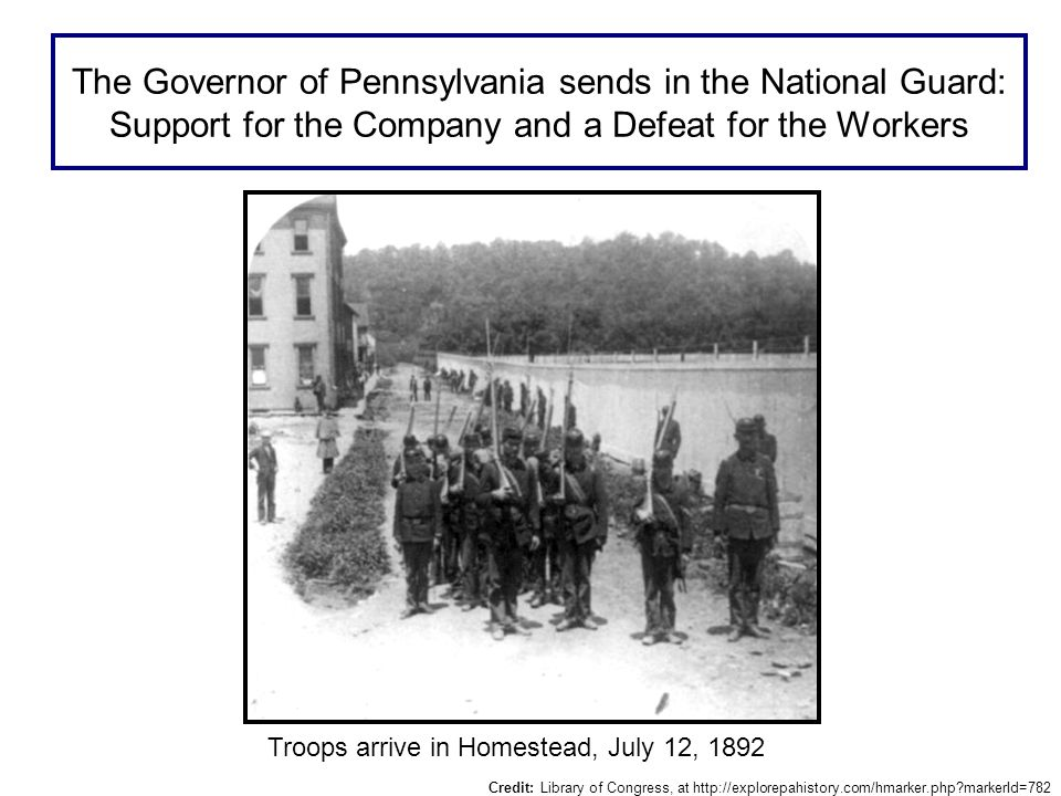 The Governor of Pennsylvania sends in the National Guard: Support for the Company and a Defeat for the Workers Troops arrive in Homestead, July 12, 1892 Credit: Library of Congress, at http://explorepahistory.com/hmarker.php markerId=782