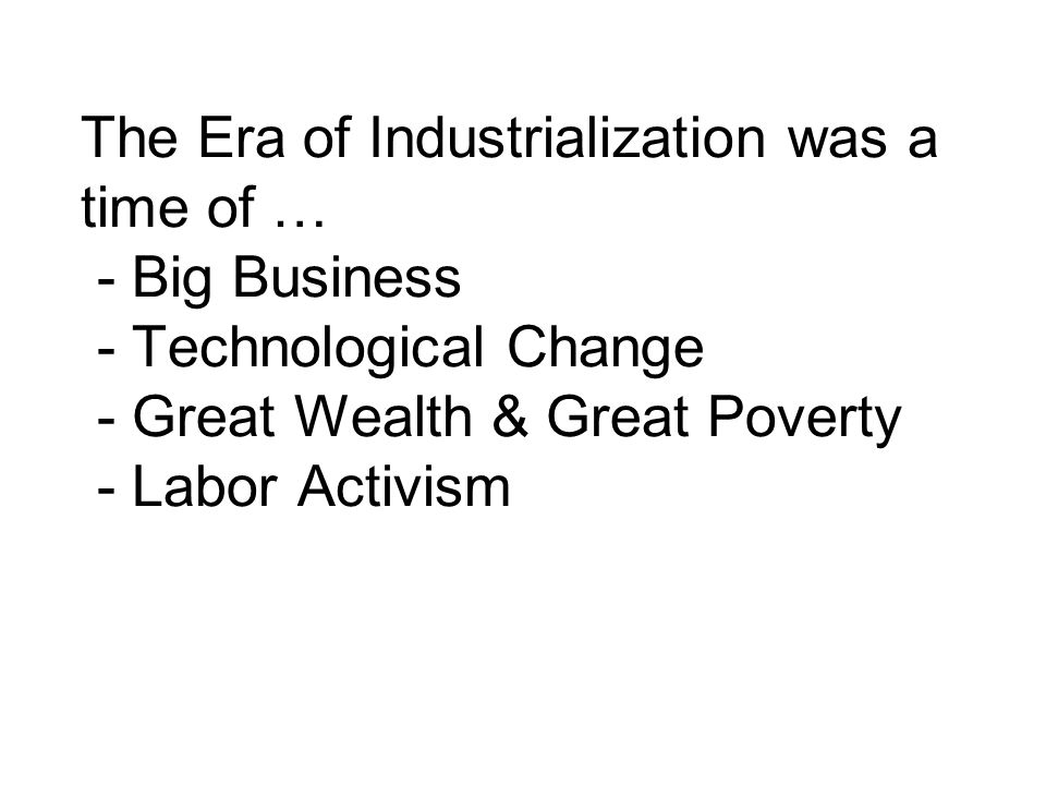The Era of Industrialization was a time of … - Big Business - Technological Change - Great Wealth & Great Poverty - Labor Activism