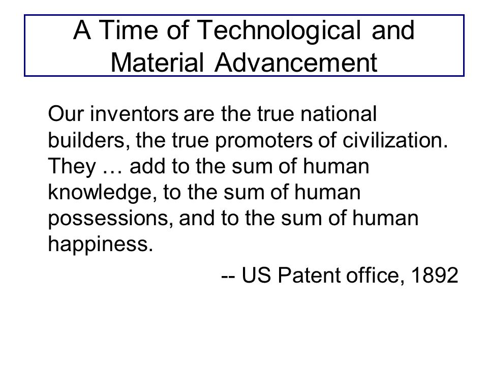 A Time of Technological and Material Advancement Our inventors are the true national builders, the true promoters of civilization.