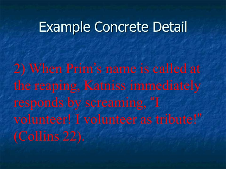 Example Concrete Detail 2) When Prim ' s name is called at the reaping, Katniss immediately responds by screaming, I volunteer.
