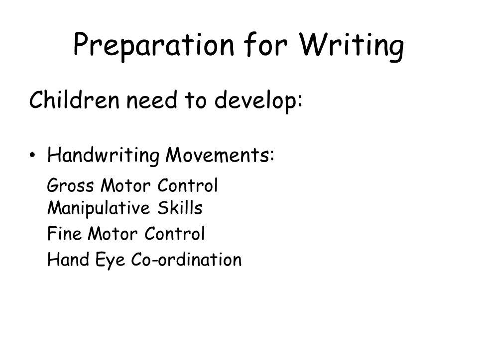 Preparation for Writing Children need to develop: Handwriting Movements: Gross Motor Control Manipulative Skills Fine Motor Control Hand Eye Co-ordina