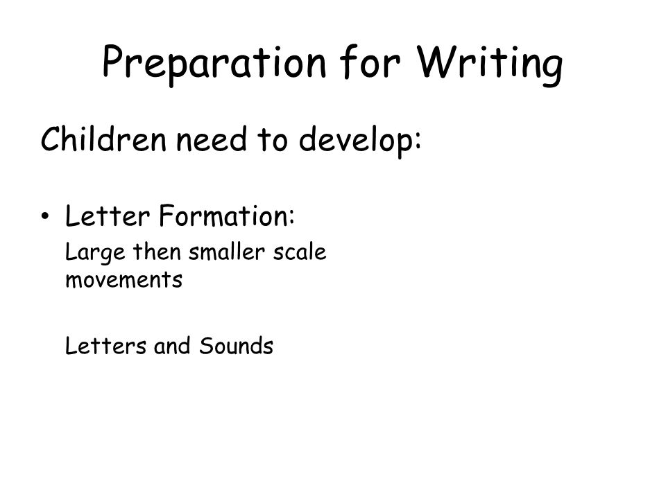 Preparation for Writing Children need to develop: Letter Formation: Large then smaller scale movements Letters and Sounds