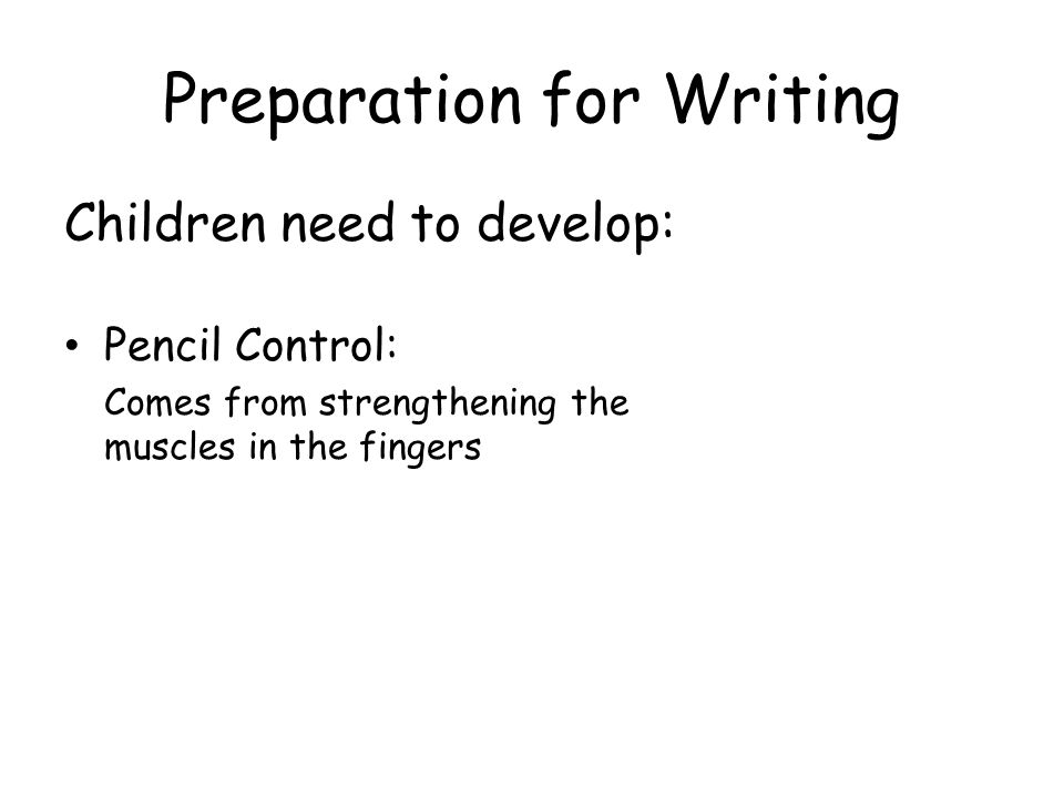 Preparation for Writing Children need to develop: Pencil Control: Comes from strengthening the muscles in the fingers