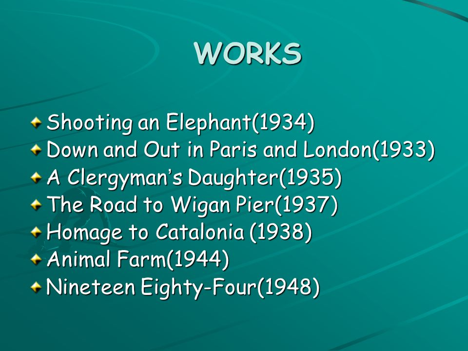 WORKS WORKS Shooting an Elephant(1934) Down and Out in Paris and London(1933) A Clergyman ' s Daughter(1935) The Road to Wigan Pier(1937 ) Homage to Catalonia (1938) Animal Farm(1944) Nineteen Eighty-Four(1948)