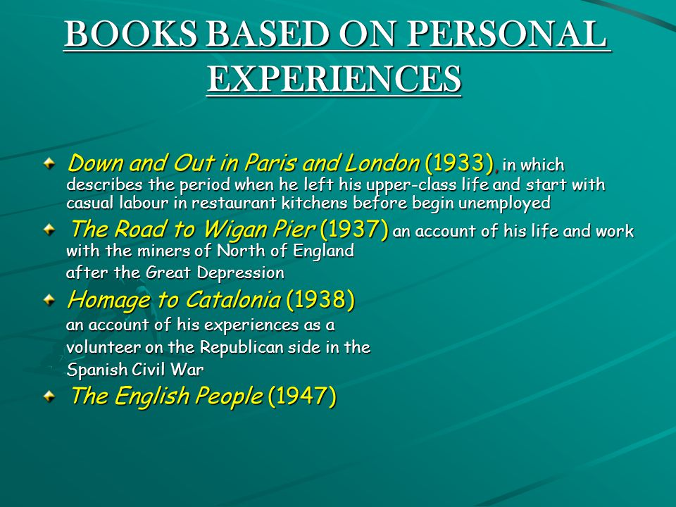 BOOKS BASED ON PERSONAL EXPERIENCES Down and Out in Paris and London (1933), in which describes the period when he left his upper-class life and start with casual labour in restaurant kitchens before begin unemployed The Road to Wigan Pier (1937) an account of his life and work with the miners of North of England after the Great Depression after the Great Depression Homage to Catalonia (1938) an account of his experiences as a an account of his experiences as a volunteer on the Republican side in the volunteer on the Republican side in the Spanish Civil War Spanish Civil War The English People (1947)