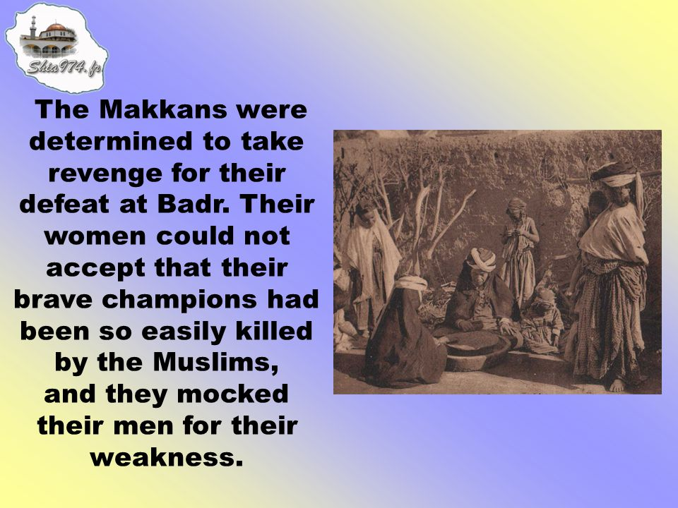 Abu Sufyan wanted to keep the anger of the people high and he forbade any mourning within Makka until they had fully avenged their dead companions.