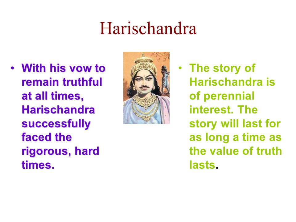 Harischandra With his vow to remain truthful at all times, Harischandra successfully faced the rigorous, hard times.