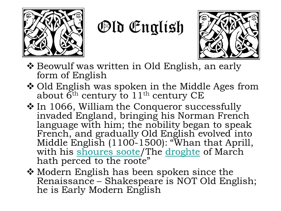 Old English  Beowulf was written in Old English, an early form of English  Old English was spoken in the Middle Ages from about 6 th century to 11 th century CE  In 1066, William the Conqueror successfully invaded England, bringing his Norman French language with him; the nobility began to speak French, and gradually Old English evolved into Middle English (1100-1500): Whan that Aprill, with his shoures soote/The droghte of March hath perced to the roote shoures sootedroghte  Modern English has been spoken since the Renaissance – Shakespeare is NOT Old English; he is Early Modern English
