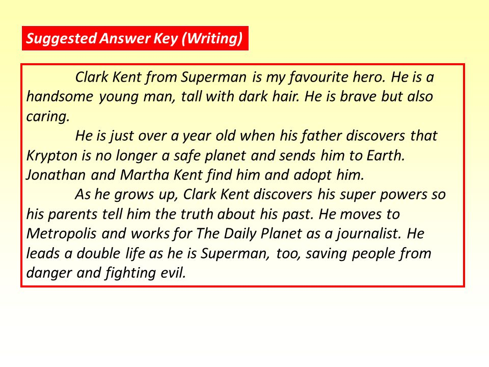 Suggested Answer Key (Writing) Clark Kent from Superman is my favourite hero.