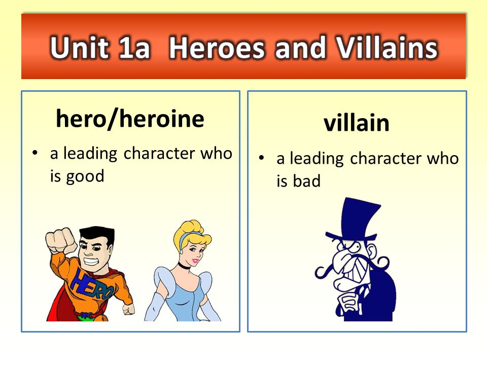 hero/heroine a leading character who is good villain a leading character who is bad