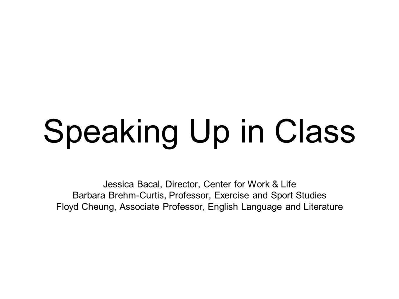 Speaking Up in Class Jessica Bacal, Director, Center for Work & Life Barbara Brehm-Curtis, Professor, Exercise and Sport Studies Floyd Cheung, Associa