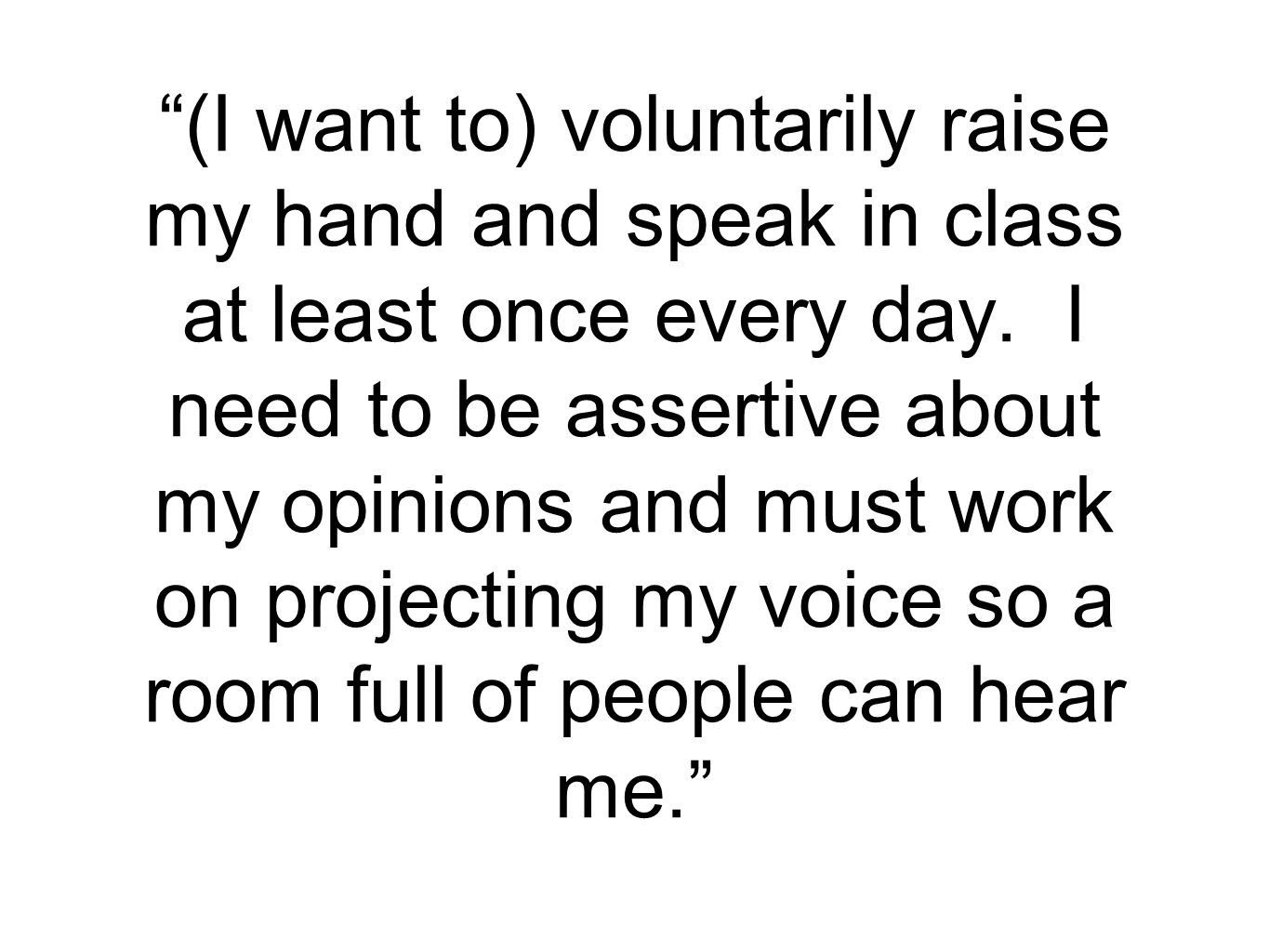 """(I want to) voluntarily raise my hand and speak in class at least once every day. I need to be assertive about my opinions and must work on projectin"