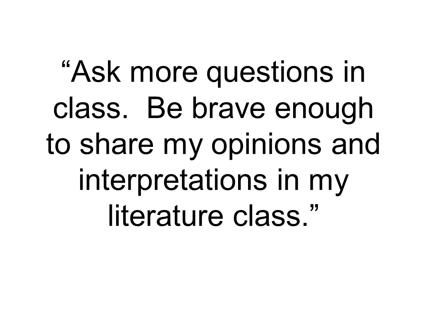 """Ask more questions in class. Be brave enough to share my opinions and interpretations in my literature class."""