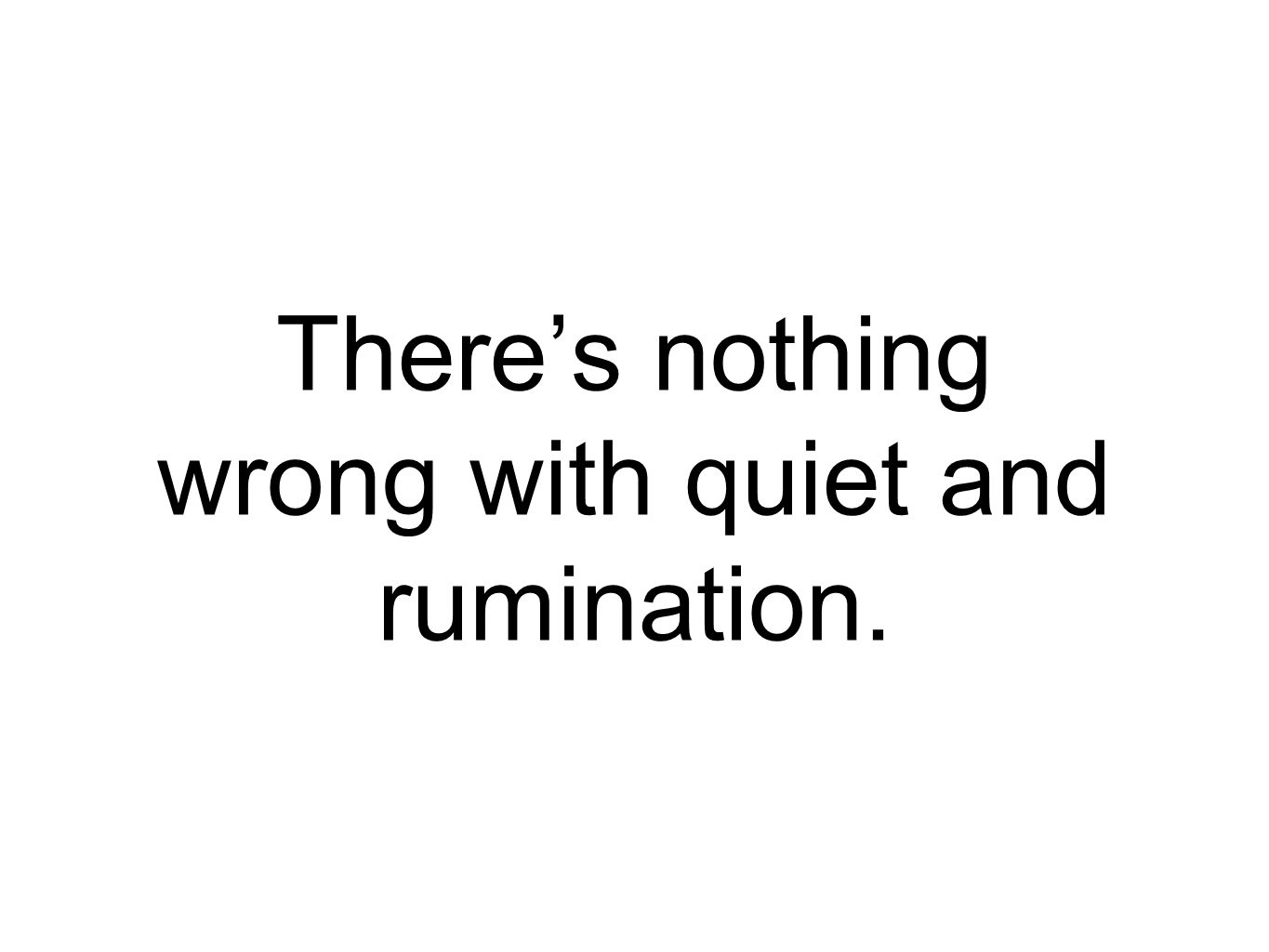 There's nothing wrong with quiet and rumination.