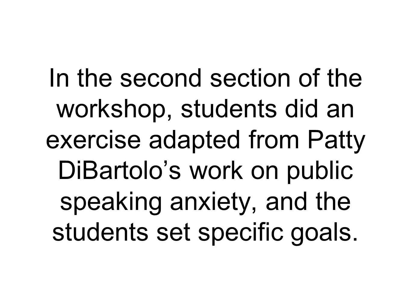 In the second section of the workshop, students did an exercise adapted from Patty DiBartolo's work on public speaking anxiety, and the students set s