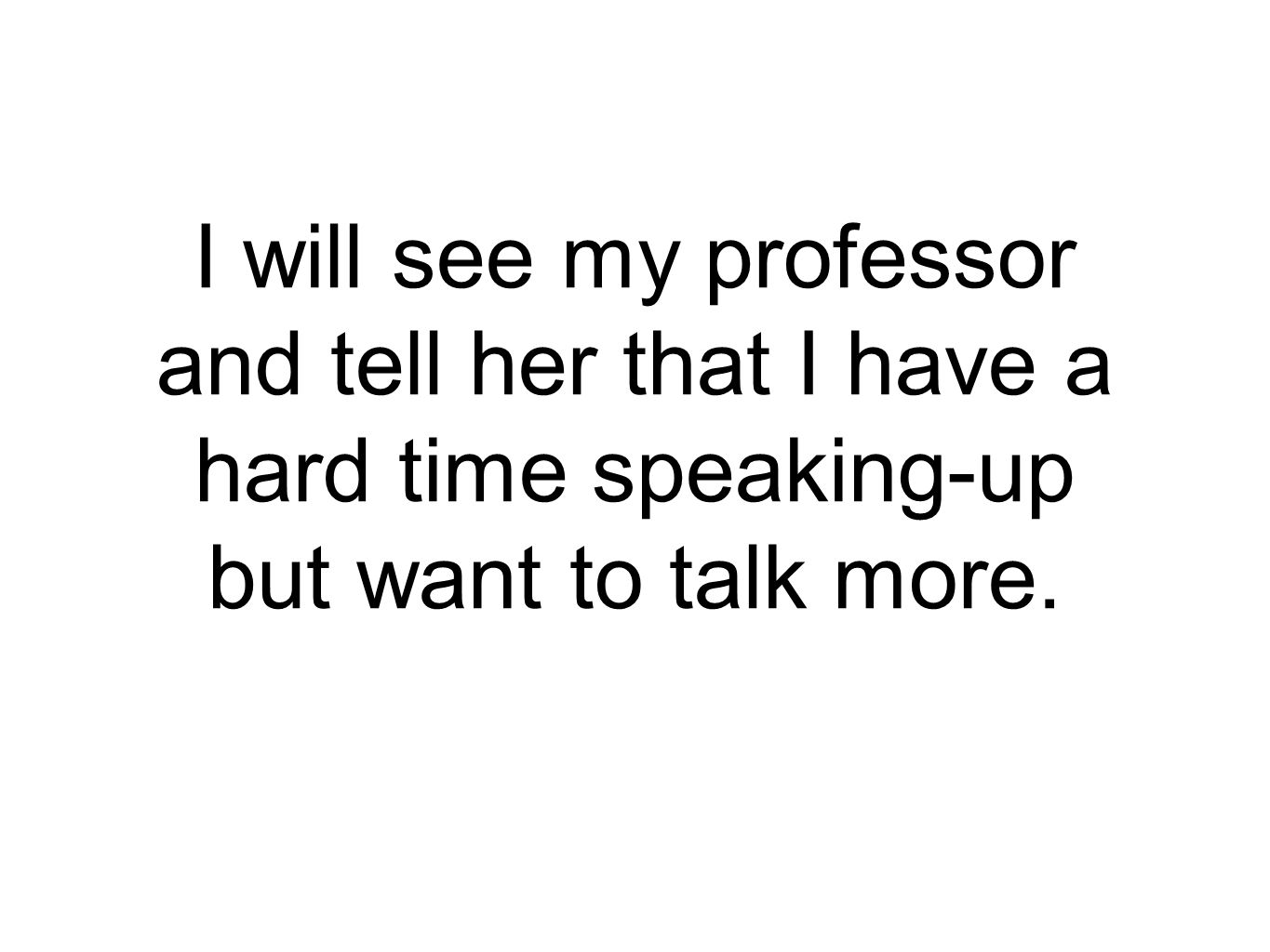 I will see my professor and tell her that I have a hard time speaking-up but want to talk more.