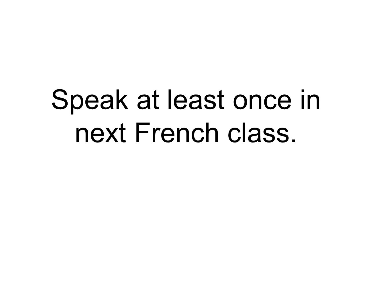 Speak at least once in next French class.