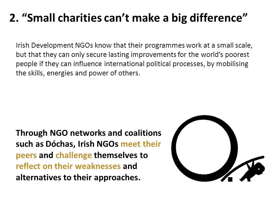 """2. """"Small charities can't make a big difference"""" Through NGO networks and coalitions such as Dóchas, Irish NGOs meet their peers and challenge themsel"""