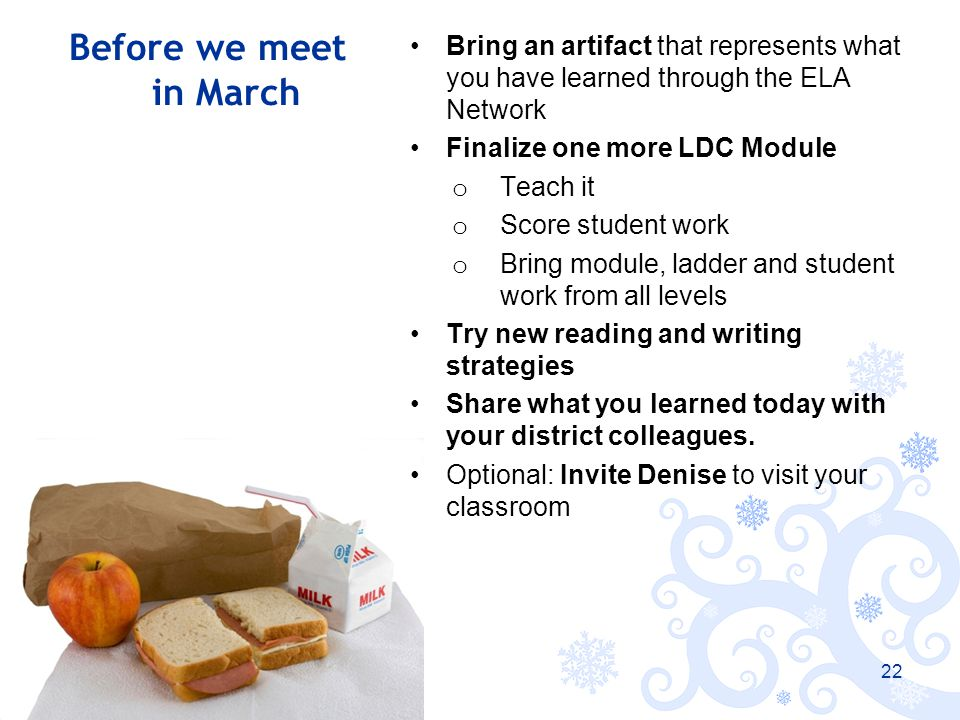 Before we meet in March Bring an artifact that represents what you have learned through the ELA Network Finalize one more LDC Module o Teach it o Score student work o Bring module, ladder and student work from all levels Try new reading and writing strategies Share what you learned today with your district colleagues.