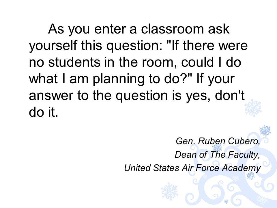 As you enter a classroom ask yourself this question: If there were no students in the room, could I do what I am planning to do If your answer to the question is yes, don t do it.