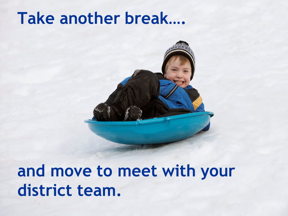 Take another break…. and move to meet with your district team.