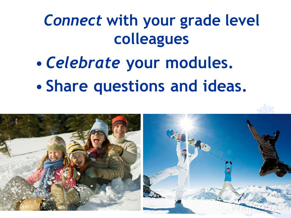 Connect with your grade level colleagues Celebrate your modules. Share questions and ideas.
