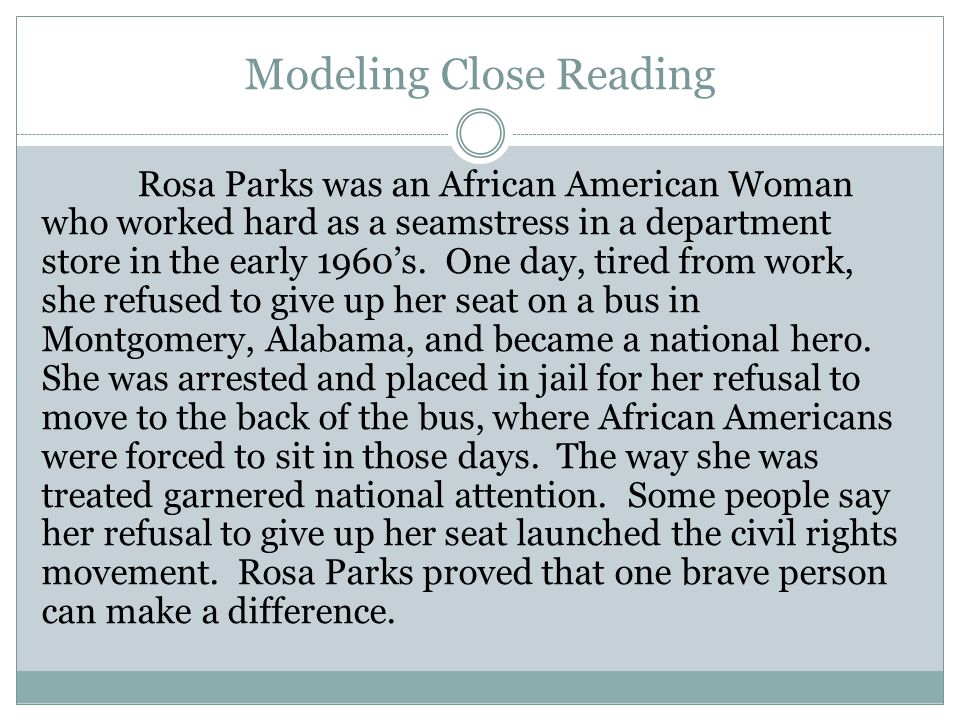 Modeling Close Reading Rosa Parks was an African American Woman who worked hard as a seamstress in a department store in the early 1960's.