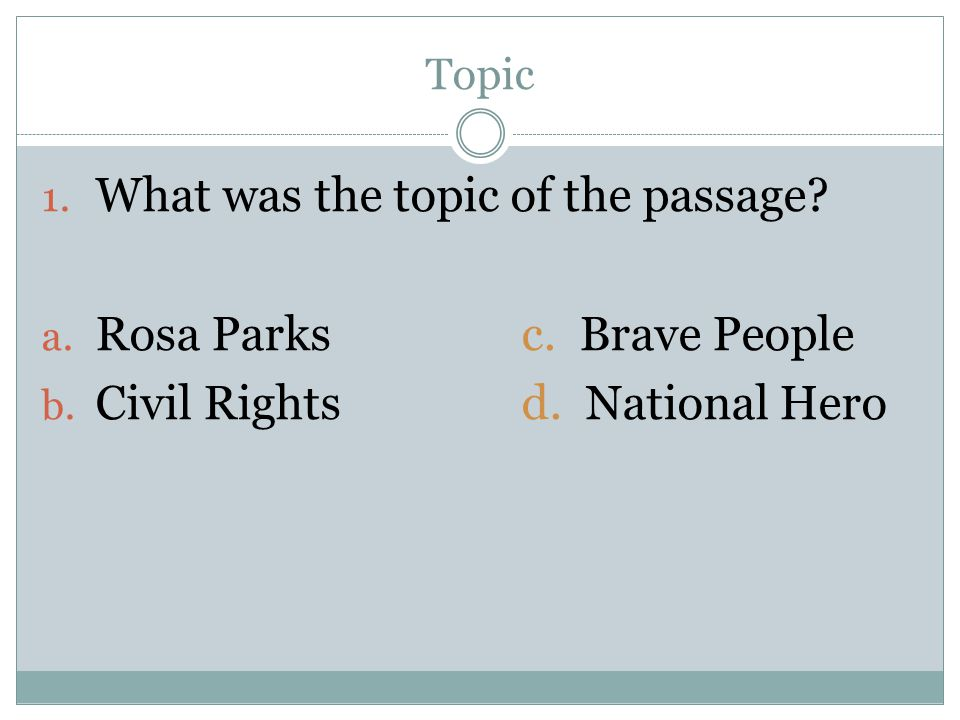 Topic 1. What was the topic of the passage? a. Rosa Parksc. Brave People b. Civil Rightsd. National Hero