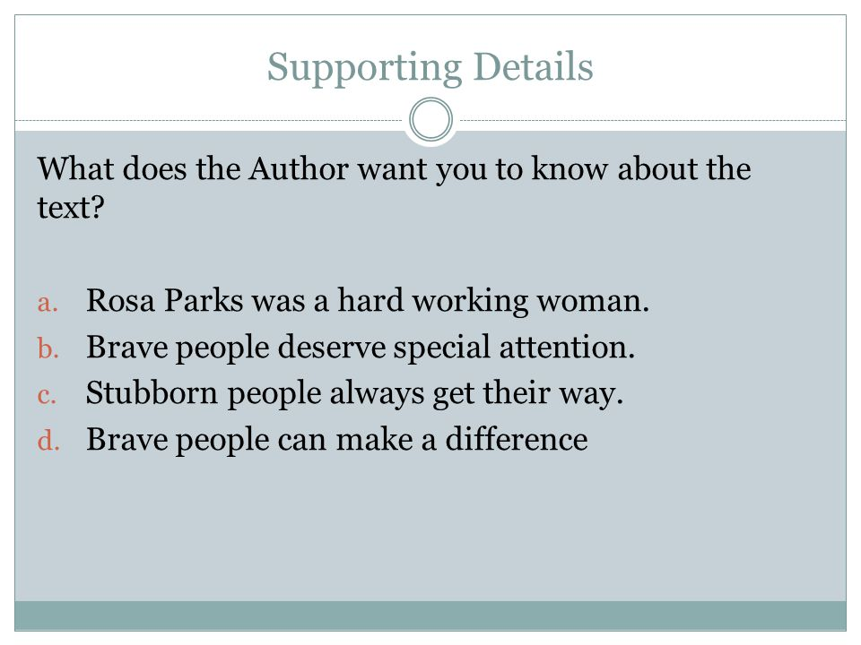 Supporting Details What does the Author want you to know about the text.