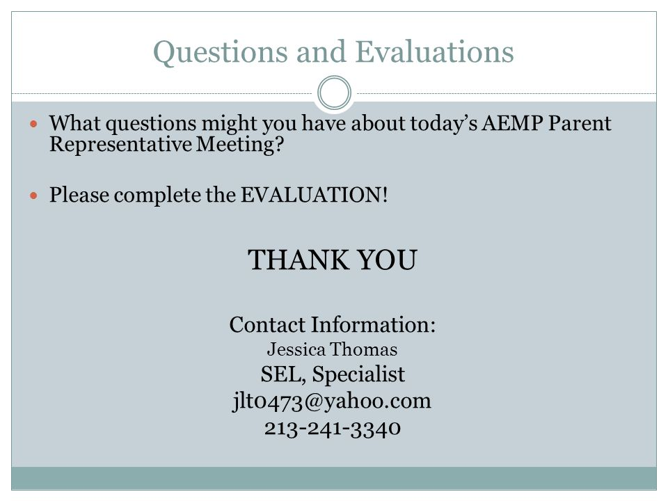 Questions and Evaluations What questions might you have about today's AEMP Parent Representative Meeting? Please complete the EVALUATION! THANK YOU Co