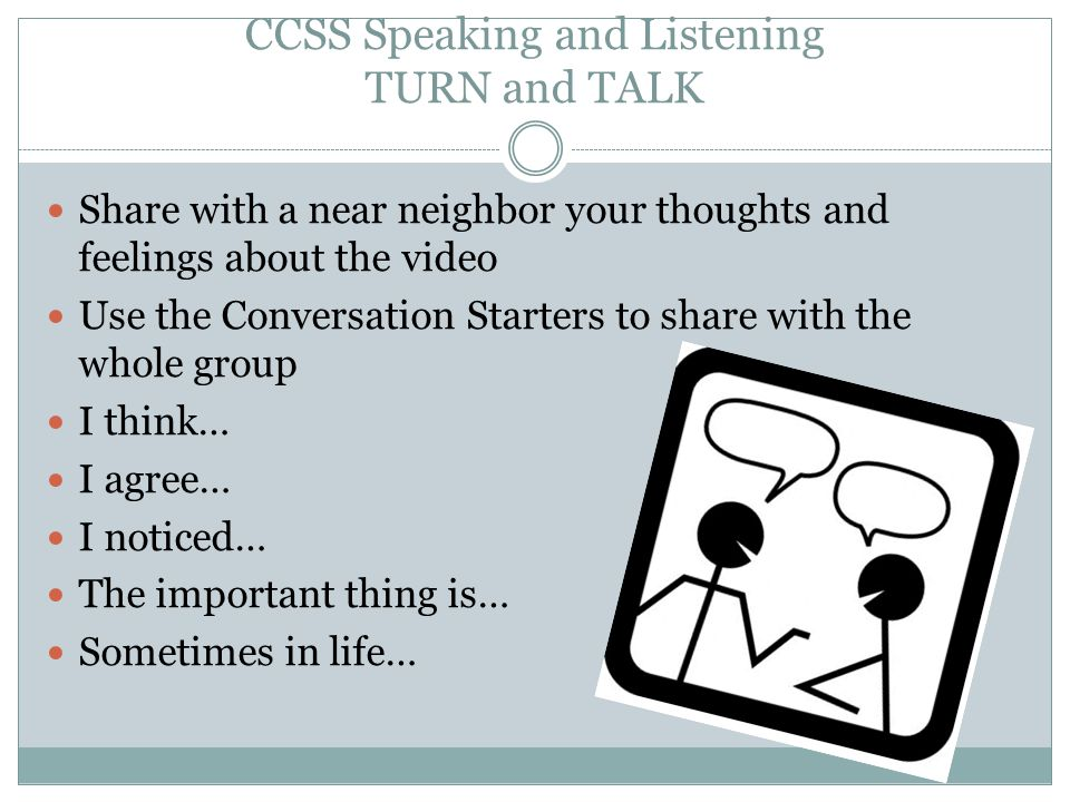 CCSS Speaking and Listening TURN and TALK Share with a near neighbor your thoughts and feelings about the video Use the Conversation Starters to share with the whole group I think… I agree… I noticed… The important thing is… Sometimes in life…