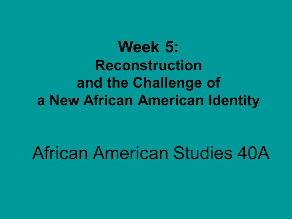 African American Studies 40A Week 5: Reconstruction and the Challenge of a New African American Identity