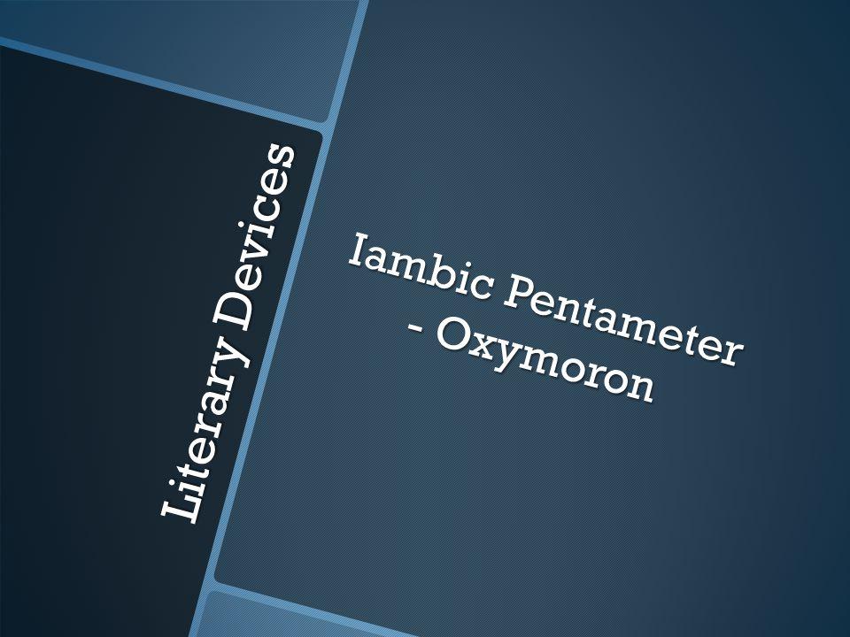 Literary Devices Iambic Pentameter - Oxymoron