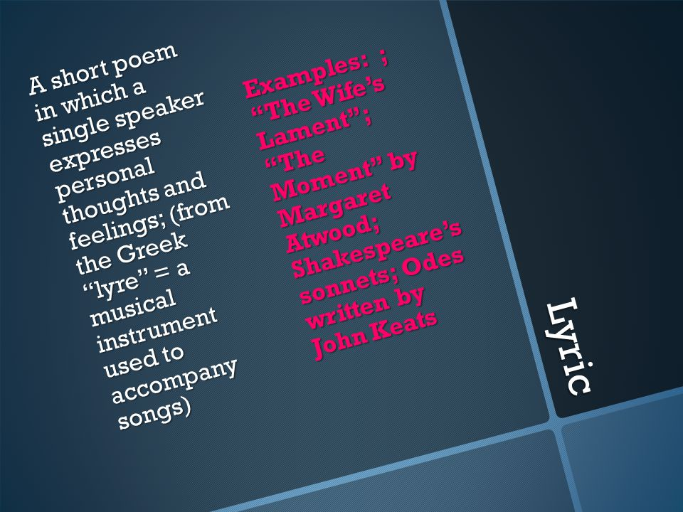 Lyric A short poem in which a single speaker expresses personal thoughts and feelings; (from the Greek lyre = a musical instrument used to accompany songs) Examples: ; The Wife's Lament ; The Moment by Margaret Atwood; Shakespeare's sonnets; Odes written by John Keats